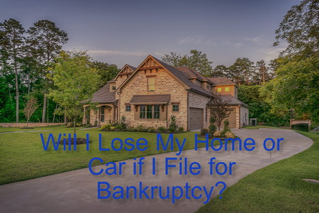 Will I Lose My Home or Car if I File for Bankruptcy?